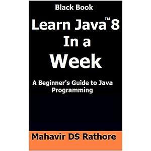 Learn Java 8 In a Week: A Beginner's Guide to Java Programming (Black Book)