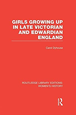 Girls Growing Up in Late Victorian and Edwardian England by Carol Dyhouse (2014-07-03)