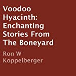 Voodoo Hyacinth: Enchanting Stories from the Boneyard | Ron W. Koppelberger