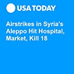 Airstrikes in Syria's Aleppo Hit Hospital, Market, Kill 18 |  Associated Press