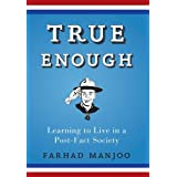True Enough: Learning to Live in a Post-Fact Society ~ Farhad Manjoo