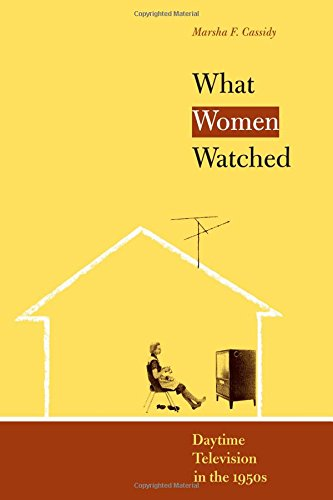 What Women Watched: Daytime Television in the 1950s (Louann Atkins Temple Women & Culture)