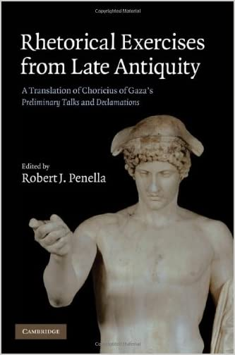 Rhetorical Exercises From Late Antiquity : a Translation of Choricius of Gaza's Preliminary Talks and Declamations