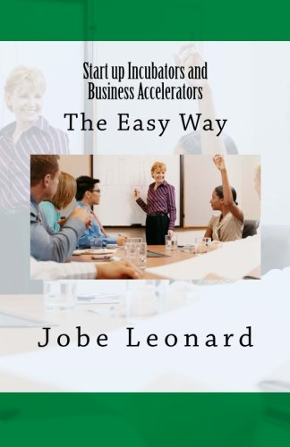 Startup Incubators and Business Accelerators: The Easy Way to Create a Startup Incubation and Business Acceleration Center