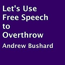 Let's Use Free Speech to Overthrow (       UNABRIDGED) by Andrew Bushard Narrated by Diane Reid