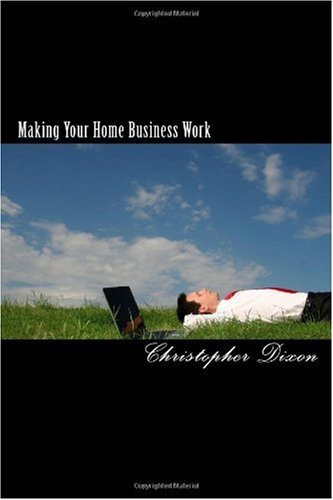 Making Your Home Business Work: Make A Living From Home With Your Computer