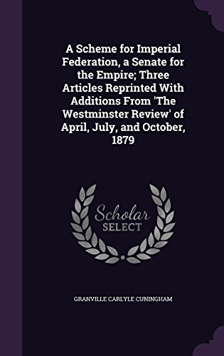 A Scheme for Imperial Federation, a Senate for the Empire; Three Articles Reprinted With Additions From 'The Westminster Review' of April, July, and October, 1879