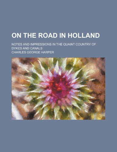 On the Road in Holland; Notes and Impressions in the Quaint Country of Dykes and Canals