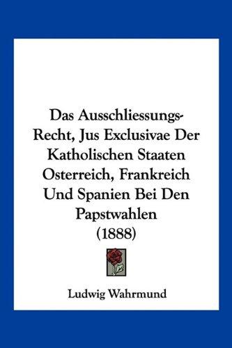 Das Ausschliessungs-Recht, Jus Exclusivae Der Katholischen Staaten Osterreich, Frankreich Und Spanien Bei Den Papstwahlen (1888)