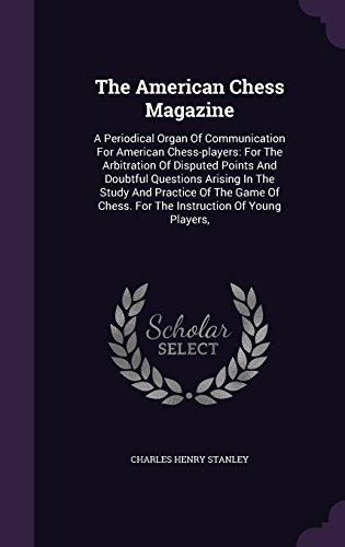 The American Chess Magazine: A Periodical Organ Of Communication For American Chess-players: For The Arbitration Of Disputed Points And Doubtful ... Chess. For The Instruction Of Young Players, PDF