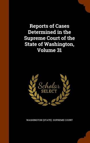 Reports of Cases Determined in the Supreme Court of the State of Washington, Volume 31