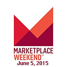 Marketplace Weekend, June 05, 2015  by Lizzie O'Leary Narrated by Lizzie O'Leary