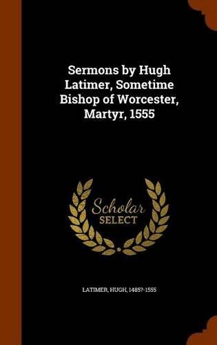 Sermons by Hugh Latimer, Sometime Bishop of Worcester, Martyr, 1555