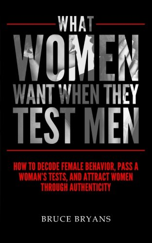 What Women Want When They Test Men: How To Decode Female Behavior, Pass A Woman's Tests, And Attract Women Through Authenticity PDF