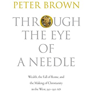 Through the Eye of a Needle: Wealth, the Fall of Rome, and the Making of Christianity in the West, 350-550 AD | [Peter Brown]