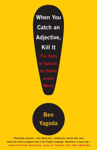 When You Catch an Adjective, Kill It: The Parts of Speech, for Better and/or Worse, Ben Yagoda