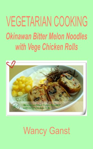 Vegetarian Cooking: Okinawan Bitter Melon Noodles With Vege Chicken Rolls (Vegetarian Cooking - Vege Poultry Book 31)
