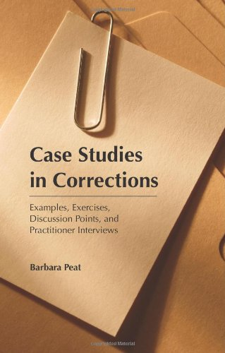 Case Studies in Corrections: Examples, Exercises, Discussion Points, and Practitioner Interviews
