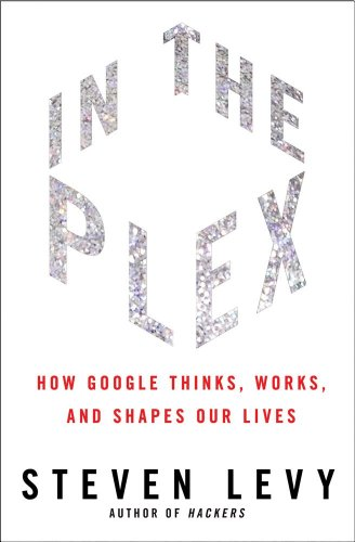 In the Plex: How Google Thinks, Works, and Shapes Our Lives by Steven Levy
