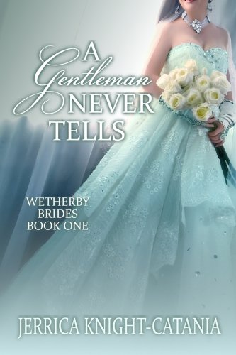 A Gentleman Never Tells (The Wetherby Brides, Book 1) by Jerrica Knight-Catania