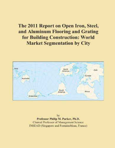 The 2011 Report on Open Iron, Steel, and Aluminum Flooring and Grating for Building Construction: World Market Segmentation by City