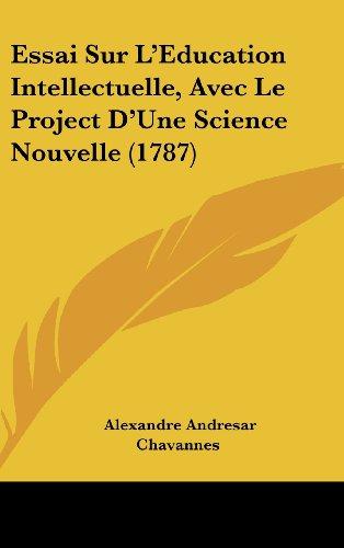 Essai Sur L'Eeducation Intellectuelle, Avec Le Project D'Une Science Nouvelle (1787)