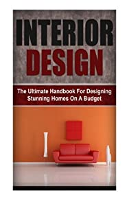 Interior Design: The Ultimate Handbook For Designing Stunning Homes On A Budget from CreateSpace Independent Publishing Platform