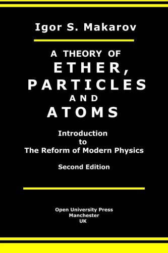 A Theory Of Ether, Particles And Atoms: Introduction To The Reform Of Modern Physics