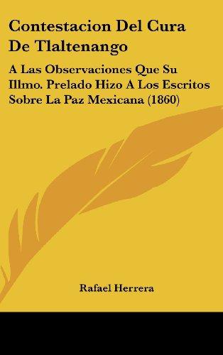Contestacion del Cura de Tlaltenango: A Las Observaciones Que Su Illmo. Prelado Hizo a Los Escritos Sobre La Paz Mexicana (1860)