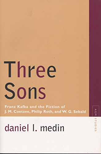 Three Sons: Franz Kafka and the Fiction of J. M. Coetzee, Philip Roth, and W.G. Sebald (Avant-garde and Modernism Studies)