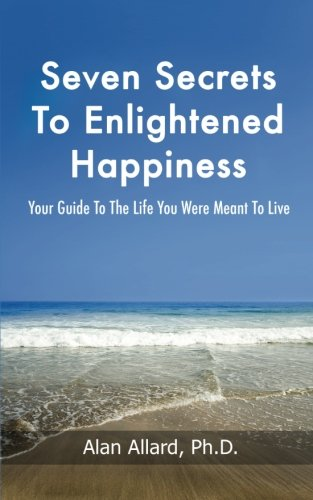 Seven Secrets to Enlightened Happiness!: Your Guide to the Life You Were Meant to Live, by Alan Allard