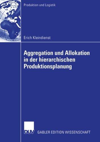 Aggregation und Allokation in der hierarchischen Produktionsplanung (Produktion und Logistik) (German Edition) PDF