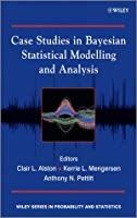 Case Studies in Bayesian Statistical Modelling and Analysis Front Cover