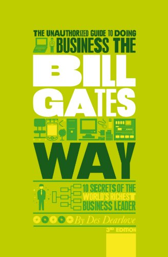 The Unauthorized Guide To Doing Business the Bill Gates Way: 10 Secrets of the World's Richest Business Leader, by Des Dearlove