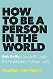 How to Be a Person in the World: Ask Polly's Guide Through the Paradoxes of Modern Life