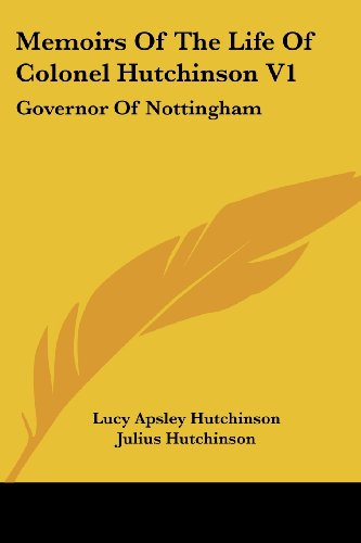 Memoirs of the Life of Colonel Hutchinson V1: Governor of Nottingham