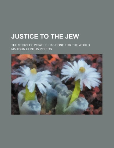 Justice to the Jew; The Story of What He Has Done for the World
