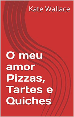 O meu amor Pizzas, Tartes e Quiches (Portuguese Edition) by Kate Wallace
