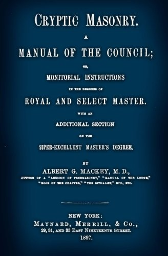 Cryptic Masonry: A Manual Of The Council; Or, Monitorial Instructions In The Degrees Of Royal And Select Master. With An Additional Section On The Super-Excellent Master's Degree. PDF