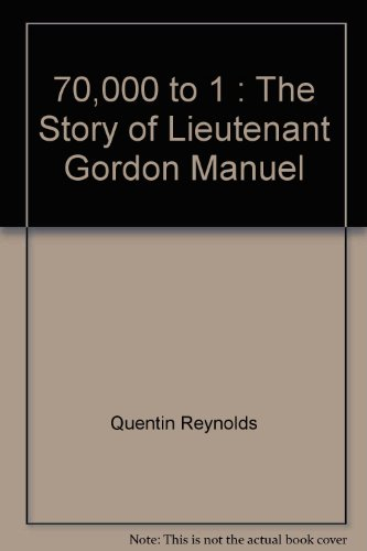 70,000 to 1;: The story of Lieutenant Gordon Manuel,, by Quentin James Reynolds