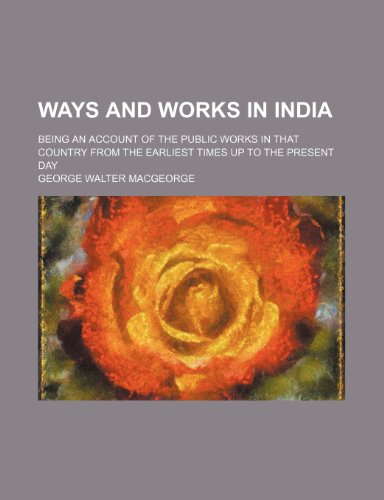 Ways and Works in India; Being an Account of the Public Works in That Country From the Earliest Times up to the Present Day
