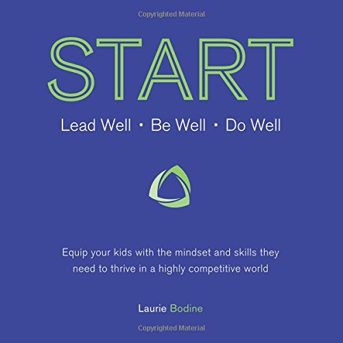 START: Lead Well, Be Well, Do Well: Equip your kids with the mindset and skills they need to thrive in a highly competit