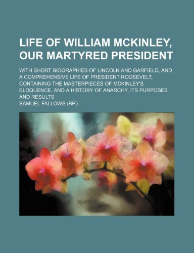 Life of William McKinley, Our Martyred President; With Short Biographies of Lincoln and Garfield, and a Comprehensive Life of President Roosevelt, ... History of Anarchy, Its Purposes and Results