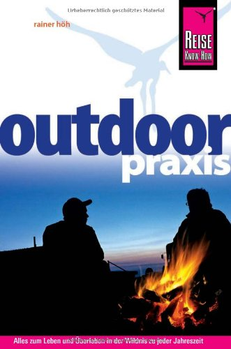 Outdoor-Praxis: Alles zum Erleben und Überleben in der Wildnis zu jeder Jahreszeit: Outdoor-Ratgeber: Ausrüstung, Verhalten, Gefahren, Survival