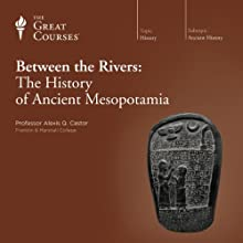 Between the Rivers: The History of Ancient Mesopotamia  by The Great Courses Narrated by Professor Alexis Q. Castor