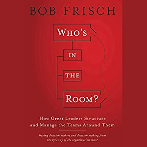 Who's in the Room?: How Great Leaders Structure and Manage the Teams Around Them Audiobook