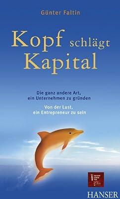 Kopf schlägt Kapital. Die ganz andere Art, ein Unternehmen zu gründen. Von der Lust, ein Entrepreneur zu sein.