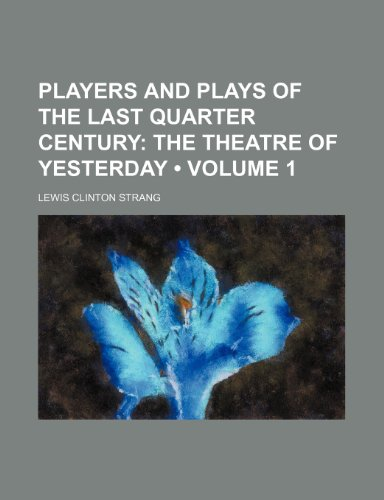 Players and Plays of the Last Quarter Century (Volume 1); The Theatre of Yesterday