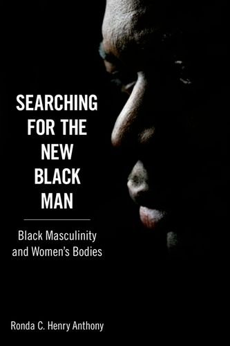 Searching for the New Black Man: Black Masculinity and Women's Bodies (Margaret Walker Alexander Series in African American Studies)