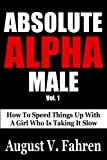 Absolute Alpha Male: How to Speed Things Up with a Girl Who is Taking it Slow (Vol.)